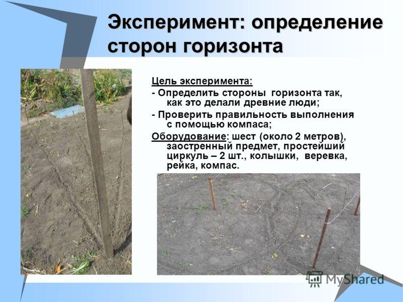 Эксперимент: определение сторон горизонта Цель эксперимента: - Определить стороны горизонта так, как это делали древние люди; - Проверить правильность выполнения с помощью компаса; Оборудование: шест (около 2 метров), заостренный предмет, простейший