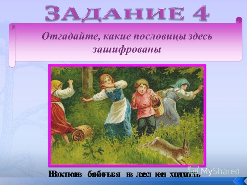 Отгадайте, какие пословицы здесь зашифрованы Воклов сяботья в сел ен дихотьВолков бояться в лес не ходить