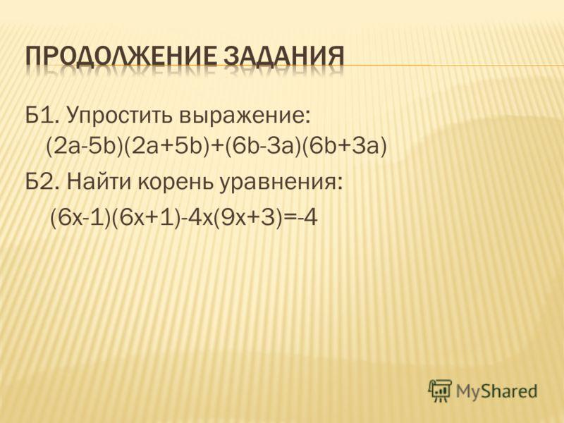 Б1. Упростить выражение: (2a-5b)(2a+5b)+(6b-3a)(6b+3a) Б2. Найти корень уравнения: (6x-1)(6x+1)-4x(9x+3)=-4