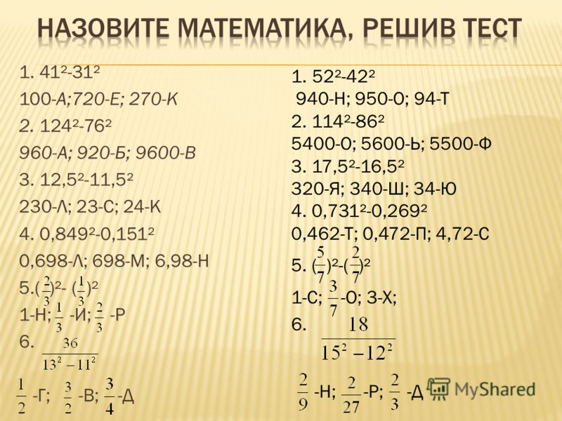 1. 41²-31² 100-А;720-Е; 270-К 2. 124²-76² 960-А; 920-Б; 9600-В 3. 12,5²-11,5² 230-Л; 23-С; 24-К 4. 0,849²-0,151² 0,698-Л; 698-М; 6,98-Н 5.( )²- ( )² 1-Н; -И; -Р 6. -Г; -В; -Д 1.52²-42² 940-Н; 950-О; 94-Т 2. 114²-86² 5400-О; 5600-Ь; 5500-Ф 3. 17,5²-16
