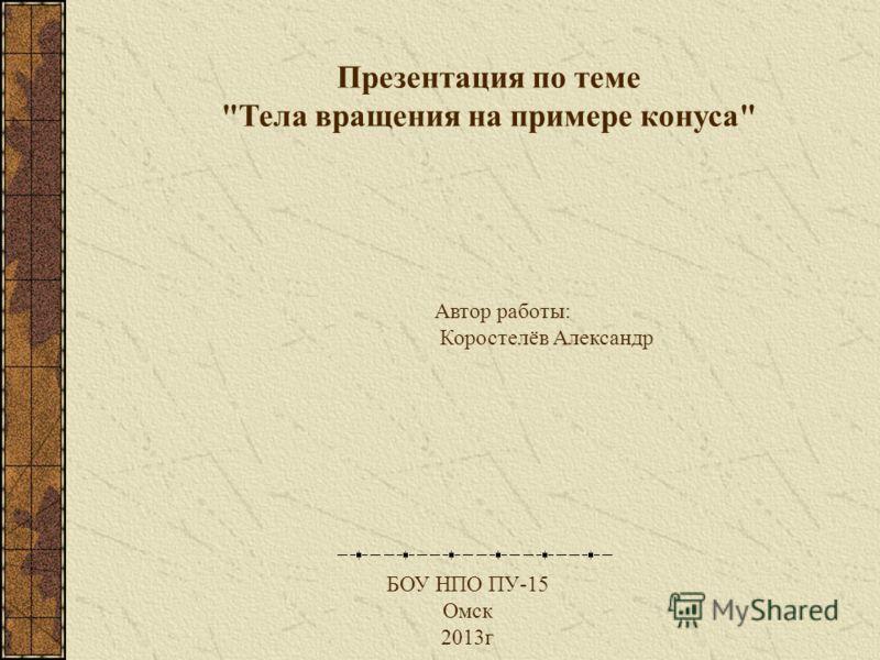 Автор работы: Коростелёв Александр БОУ НПО ПУ-15 Омск 2013г Презентация по теме Тела вращения на примере конуса