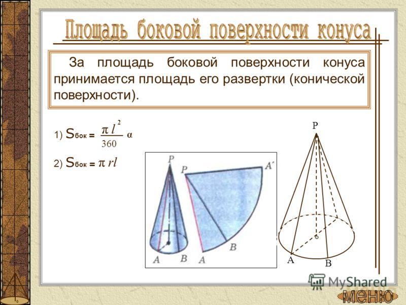 За площадь боковой поверхности конуса принимается площадь его развертки (конической поверхности). 1) S бок = 2 πl α 360 2) S бок = πrl P A B