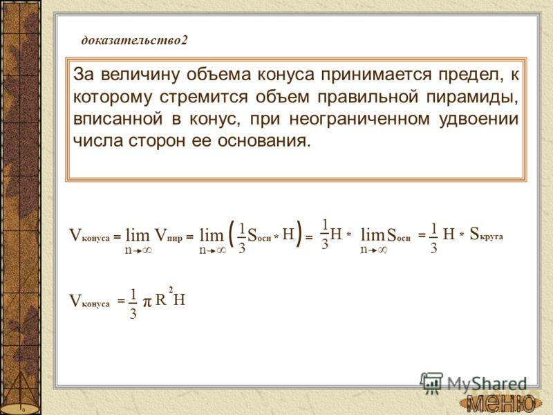 доказательство2 За величину объема конуса принимается предел, к которому стремится объем правильной пирамиды, вписанной в конус, при неограниченном удвоении числа сторон ее основания. 3 1 = π 2 R H V конуса S осн V конуса = lim V пир = n ( * ) = lim