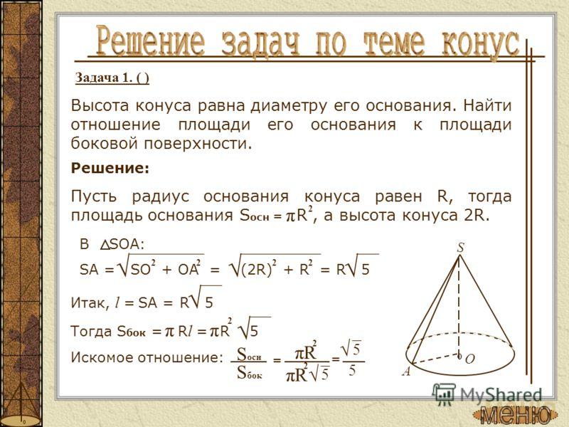 Задача 1. ( ) Высота конуса равна диаметру его основания. Найти отношение площади его основания к площади боковой поверхности. Решение: Пусть радиус основания конуса равен R, тогда площадь основания S осн = R, а высота конуса 2R. 2 π O A S В SOA: SA