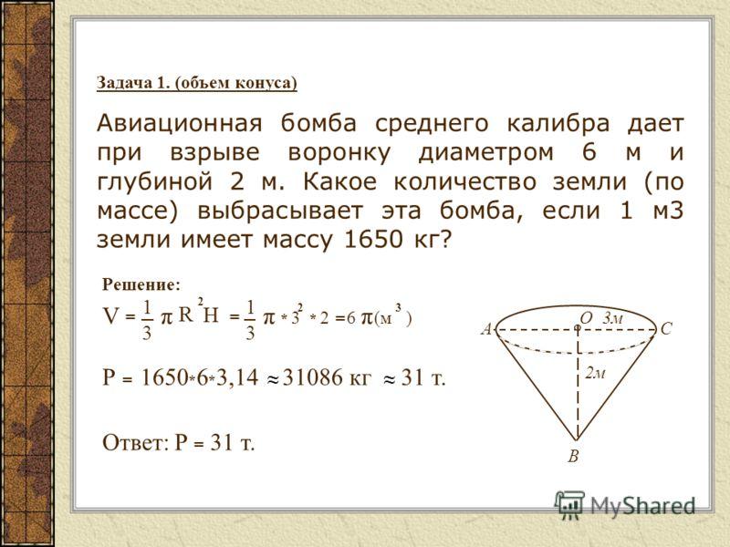 Задача 1. (объем конуса) Авиационная бомба среднего калибра дает при взрыве воронку диаметром 6 м и глубиной 2 м. Какое количество земли (по массе) выбрасывает эта бомба, если 1 м3 земли имеет массу 1650 кг? Решение: O AC 2м B 3м3м * 3 * 2 = 6 (м ) 2