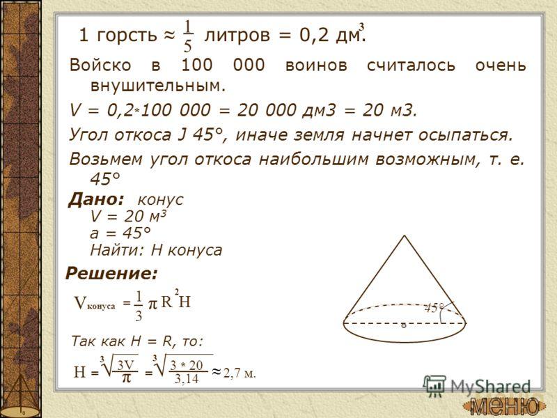 Войско в 100 000 воинов считалось очень внушительным. V = 0,2 * 100 000 = 20 000 дм3 = 20 м3. Угол откоса Ј 45°, иначе земля начнет осыпаться. Возьмем угол откоса наибольшим возможным, т. е. 45° Дано: конус V = 20 м 3 a = 45° Найти: H конуса 3 1 = π