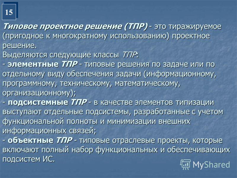 Типовое проектное решение (ТПР) - это тиражируемое (пригодное к многократному использованию) проектное решение. Выделяются следующие классы ТПР: - элементные ТПР - типовые решения по задаче или по отдельному виду обеспечения задачи (информационному,