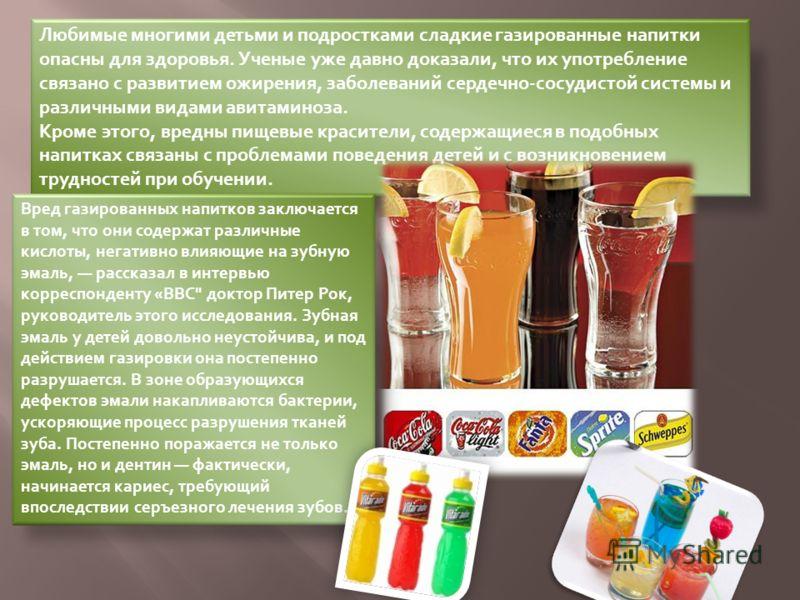 Любимые многими детьми и подростками сладкие газированные напитки опасны для здоровья. Ученые уже давно доказали, что их употребление связано с развитием ожирения, заболеваний сердечно-сосудистой системы и различными видами авитаминоза. Кроме этого,