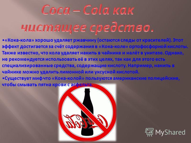 «Кока-кола» хорошо удаляет ржавчину (остаются следы от красителей). Этот эффект достигается за счёт содержания в «Кока-коле» ортофосфорной кислоты. Также известно, что кола удаляет накипь в чайнике и налёт в унитазе. Однако, не рекомендуется использо