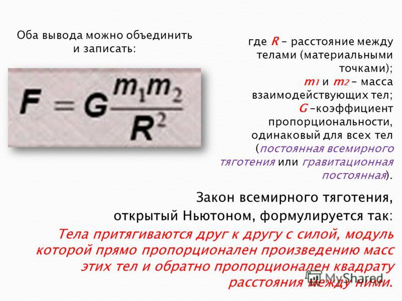Закон всемирного тяготения, открытый Ньютоном, формулируется так: Тела притягиваются друг к другу с силой, модуль которой прямо пропорционален произведению масс этих тел и обратно пропорционален квадрату расстояния между ними. где R – расстояние межд
