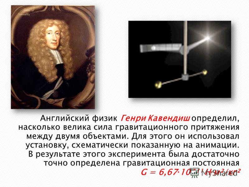 Английский физик Генри Кавендиш определил, насколько велика сила гравитационного притяжения между двумя объектами. Для этого он использовал установку, схематически показанную на анимации. В результате этого эксперимента была достаточно точно определе