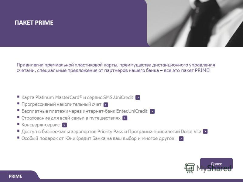 PRIME ПАКЕТ PRIME Привилегии премиальной пластиковой карты, преимущества дистанционного управления счетами, специальные предложения от партнеров нашего банка – все это пакет PRIME! Карта Platinum MasterCard ® и сервис SMS.UniCredit Прогрессивный нако