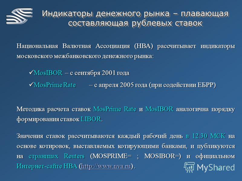10 Индикаторы денежного рынка – плавающая составляющая рублевых ставок Национальная Валютная Ассоциация (НВА) рассчитывает индикаторы московского межбанковского денежного рынка: MosIBOR – с сентября 2001 года MosIBOR – с сентября 2001 года MosPrime R