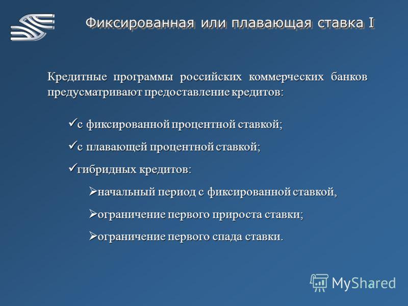 6 Фиксированная или плавающая ставка I Кредитные программы российских коммерческих банков предусматривают предоставление кредитов: с фиксированной процентной ставкой; с фиксированной процентной ставкой; с плавающей процентной ставкой; с плавающей про