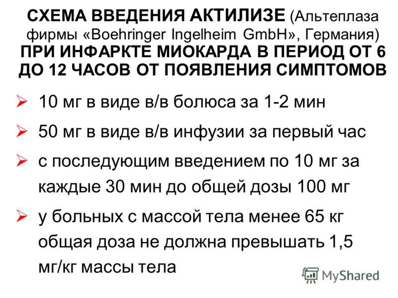 СХЕМА ВВЕДЕНИЯ АКТИЛИЗЕ (Альтеплаза фирмы «Boehringer Ingelheim GmbH», Германия) ПРИ ИНФАРКТЕ МИОКАРДА В ПЕРИОД ОТ 6 ДО 12 ЧАСОВ ОТ ПОЯВЛЕНИЯ СИМПТОМОВ 10 мг в виде в/в болюса за 1-2 мин 50 мг в виде в/в инфузии за первый час с последующим введением