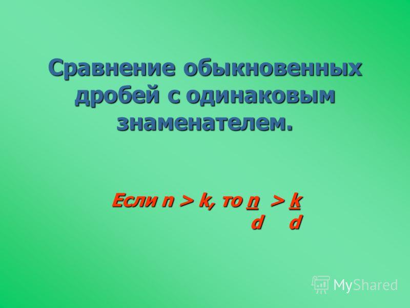 Сравнение обыкновенных дробей с одинаковым знаменателем. Если n > k, то n > k d d