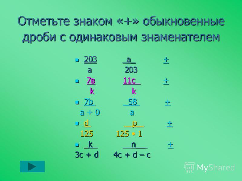 Отметьте знаком «+» обыкновенные дроби с одинаковым знаменателем 203 _а_ + 203 _а_ ++ a 203 a 203 7в 11c + 7в 11c ++ k k k k 7b 58 + 7b 58 ++ a + 0 а a + 0 а d __p_ + d __p_ ++ 125 125 1 125 125 1 _k __n__ + _k __n__ ++ 3c + d 4c + d – c