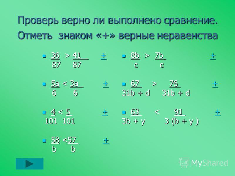 Проверь верно ли выполнено сравнение. Отметь знаком «+» верные неравенства 36 > 41 + 36 > 41 ++ 87 87 87 87 5a < 3a + 5a < 3a ++ 6 6 6 6 4 < 5 + 4 < 5 ++ 101 101 101 101 58  7b ++ c c c c 67 > 76 + 67 > 76 ++ 31b + d 31b + d 63 < 91 + 63 < 91 ++ 3b +