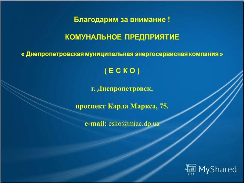Благодарим за внимание ! КОМУНАЛЬНОЕ ПРЕДПРИЯТИЕ « Днепропетровская муниципальная энергосервисная компания » ( Е С К О ) г. Днепропетровск, проспект Карла Маркса, 75. e-mail: esko@miac.dp.ua