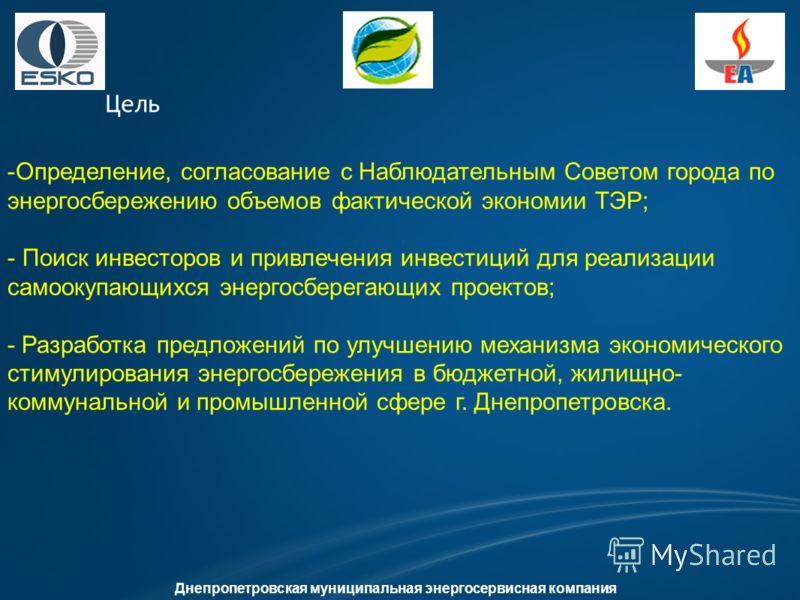 Цель Днепропетровская муниципальная энергосервисная компания -Определение, согласование с Наблюдательным Советом города по энергосбережению объемов фактической экономии ТЭР; - Поиск инвесторов и привлечения инвестиций для реализации самоокупающихся э