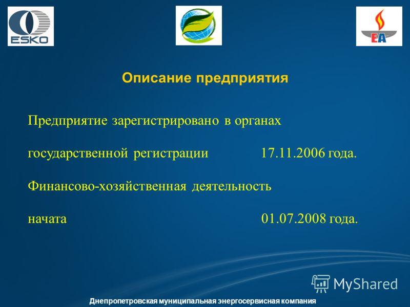 Описание предприятия Днепропетровская муниципальная энергосервисная компания Предприятие зарегистрировано в органах государственной регистрации 17.11.2006 года. Финансово-хозяйственная деятельность начата 01.07.2008 года.