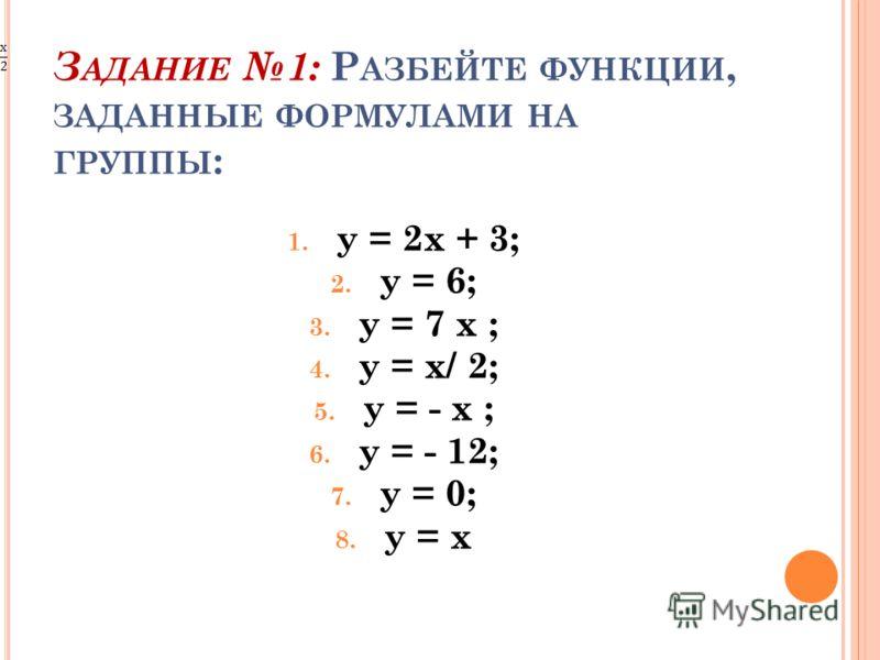 З АДАНИЕ 1: Р АЗБЕЙТЕ ФУНКЦИИ, ЗАДАННЫЕ ФОРМУЛАМИ НА ГРУППЫ : 1. у = 2х + 3; 2. у = 6; 3. у = 7 х ; 4. у = х/ 2; 5. у = - х ; 6. у = - 12; 7. у = 0; 8. у = х