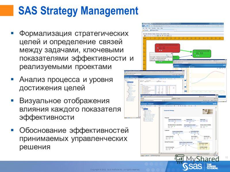 15 Copyright © 2012, SAS Institute Inc. All rights reserved. SAS Strategy Management Формализация стратегических целей и определение связей между задачами, ключевыми показателями эффективности и реализуемыми проектами Анализ процесса и уровня достиже