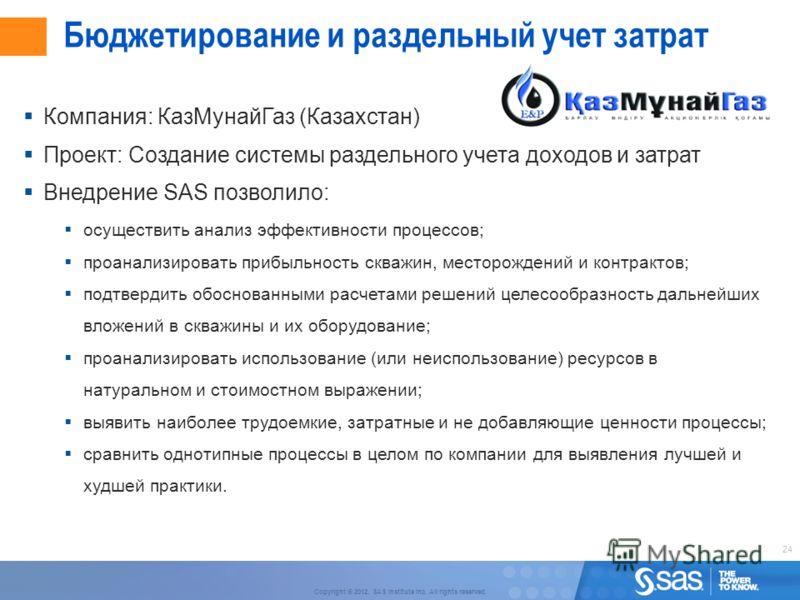 24 Copyright © 2012, SAS Institute Inc. All rights reserved. Бюджетирование и раздельный учет затрат Компания: КазМунайГаз (Казахстан) Проект: Создание системы раздельного учета доходов и затрат Внедрение SAS позволило: осуществить анализ эффективнос