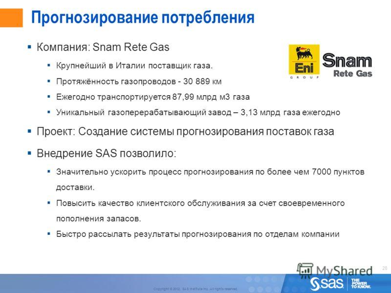 26 Copyright © 2012, SAS Institute Inc. All rights reserved. Прогнозирование потребления Компания: Snam Rete Gas Крупнейший в Италии поставщик газа. Протяжённость газопроводов - 30 889 км Ежегодно транспортируется 87,99 млрд м3 газа Уникальный газопе