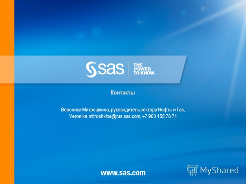 Copyright © 2010, SAS Institute Inc. All rights reserved. Вероника Митрошкина, руководитель сектора Нефть и Газ, Veronika.mitroshkina@rus.sas.com, +7 903 155 78 71 Контакты