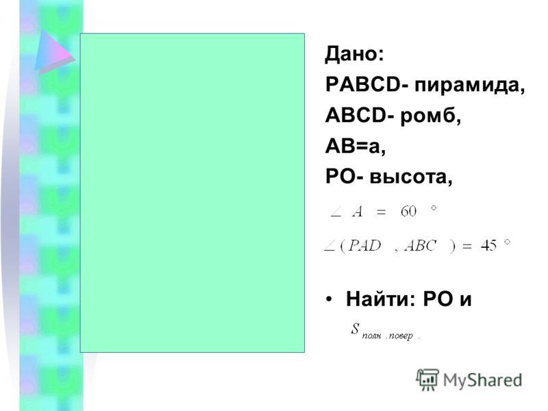 Дано: PABCD- пирамида, ABCD- ромб, AB=a, PO- высота, Найти: PO и C P A B D O M a