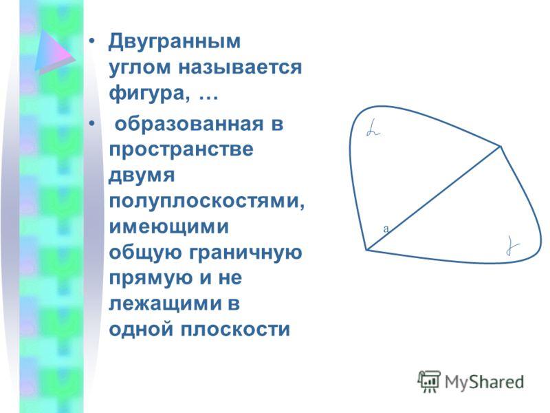 Двугранным углом называется фигура, … образованная в пространстве двумя полуплоскостями, имеющими общую граничную прямую и не лежащими в одной плоскости a