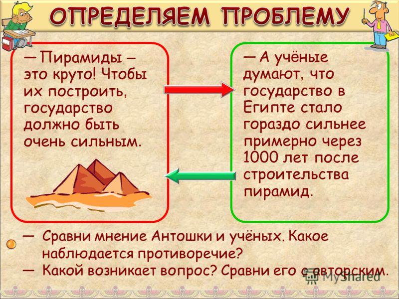 Пирамиды – это круто! Чтобы их построить, государство должно быть очень сильным. А уч ё ные думают, что государство в Египте стало гораздо сильнее примерно через 1000 лет после строительства пирамид. Сравни мнение Антошки и учёных. Какое наблюдается