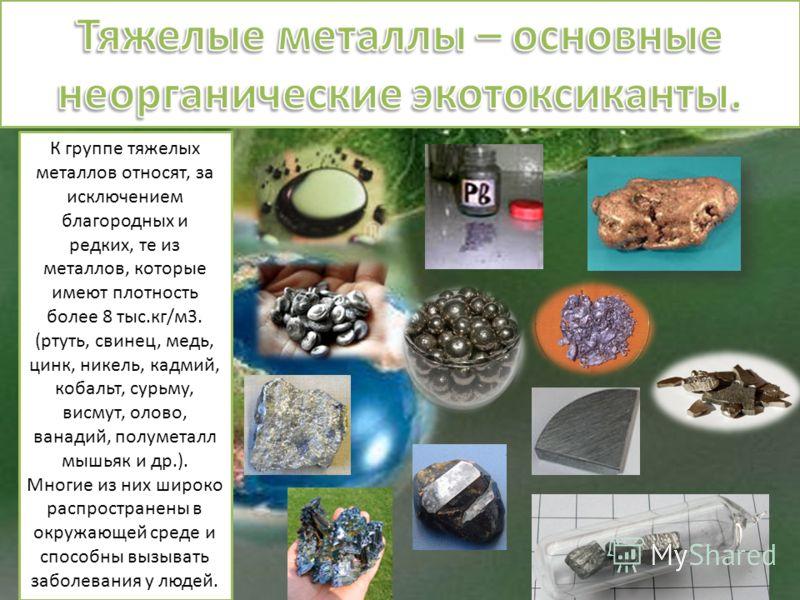 К группе тяжелых металлов относят, за исключением благородных и редких, те из металлов, которые имеют плотность более 8 тыс.кг/м3. (ртуть, свинец, медь, цинк, никель, кадмий, кобальт, сурьму, висмут, олово, ванадий, полуметалл мышьяк и др.). Многие и
