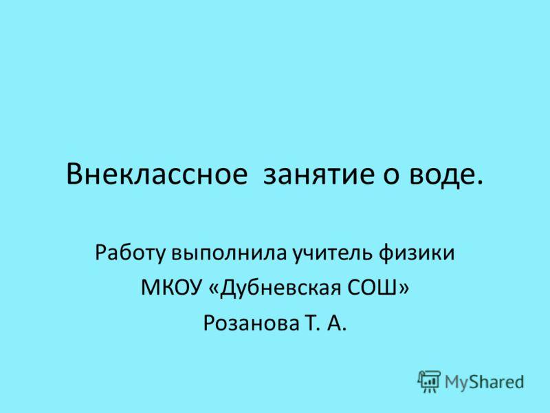 Внеклассное занятие о воде. Работу выполнила учитель физики МКОУ «Дубневская СОШ» Розанова Т. А.