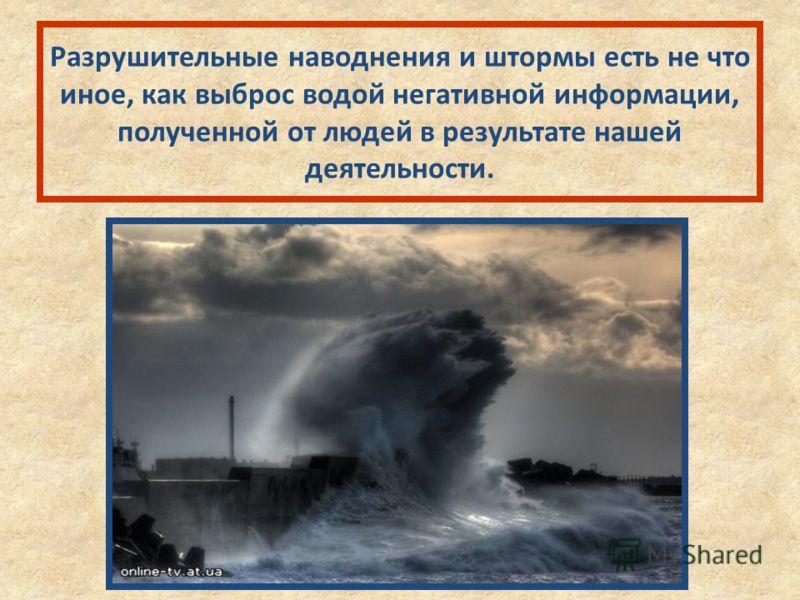 Разрушительные наводнения и штормы есть не что иное, как выброс водой негативной информации, полученной от людей в результате нашей деятельности.