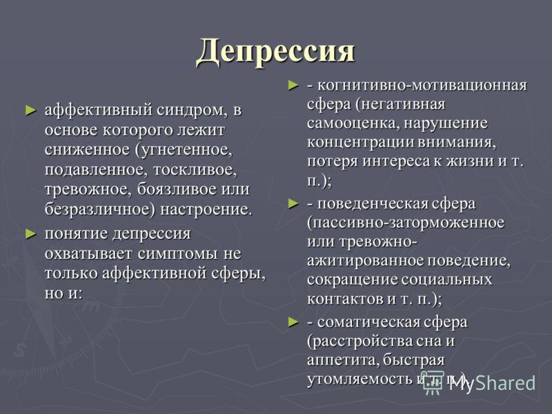Депрессия аффективный синдром, в основе которого лежит сниженное (угнетенное, подавленное, тоскливое, тревожное, боязливое или безразличное) настроение. аффективный синдром, в основе которого лежит сниженное (угнетенное, подавленное, тоскливое, трево