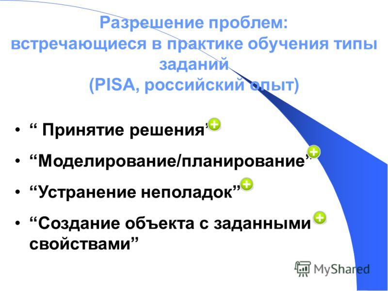 Разрешение проблем: встречающиеся в практике обучения типы заданий (PISA, российский опыт) Принятие решения Моделирование/планирование Устранение неполадок Создание объекта с заданными свойствами