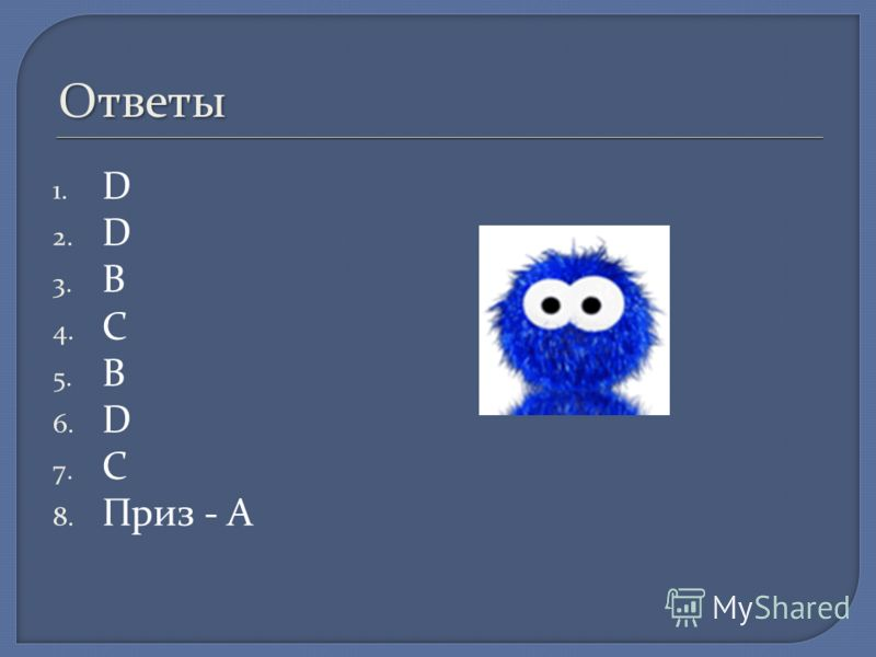 Ответы 1. D 2. D 3. B 4. C 5. B 6. D 7. C 8. Приз - A