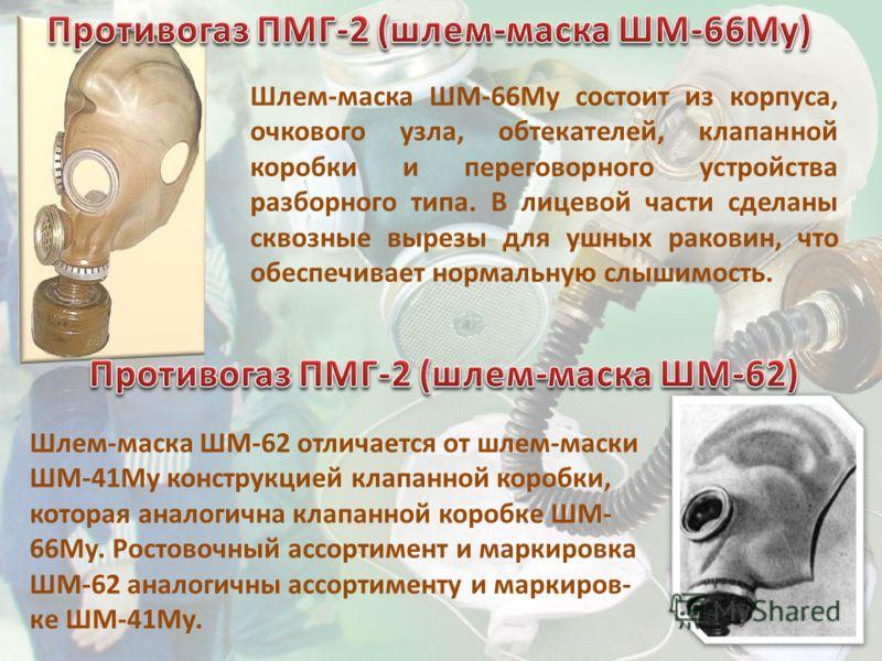 Шлем-маска ШМ-66Му состоит из корпуса, очкового узла, обтекателей, клапанной коробки и переговорного устройства разборного типа. В лицевой части сделаны сквозные вырезы для ушных раковин, что обеспечивает нормальную слышимость. Шлем-маска ШМ-62 отлич