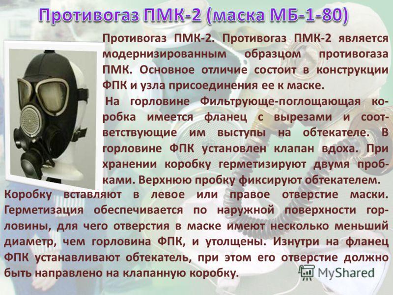 Противогаз ПМК-2. Противогаз ПМК-2 является модернизированным образцом противогаза ПМК. Основное отличие состоит в конструкции ФПК и узла присоединения ее к маске. На горловине Фильтрующе-поглощающая ко- робка имеется фланец с вырезами и соот- ветств