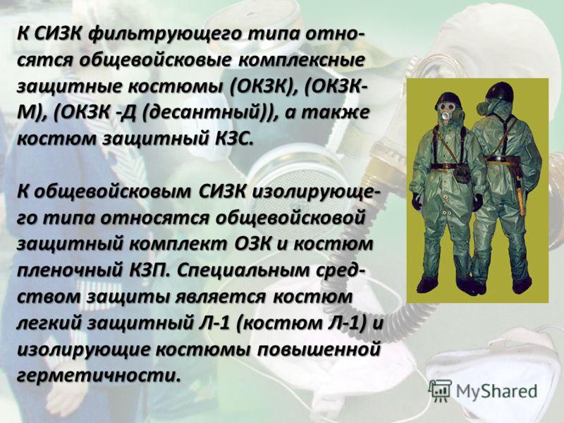 К СИЗК фильтрующего типа отно- сятся общевойсковые комплексные защитные костюмы (ОКЗК), (ОКЗК- М), (ОКЗК -Д (десантный)), а также костюм защитный КЗС. К общевойсковым СИЗК изолирующе- го типа относятся общевойсковой защитный комплект ОЗК и костюм пле
