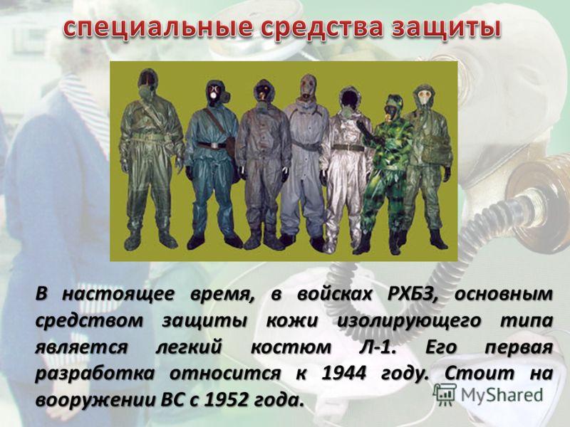 В настоящее время, в войсках РХБЗ, основным средством защиты кожи изолирующего типа является легкий костюм Л-1. Его первая разработка относится к 1944 году. Стоит на вооружении ВС с 1952 года.