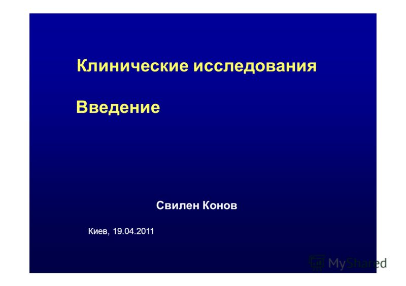 Клинические исследования Введение Свилен Конов Киев, 19.04.2011