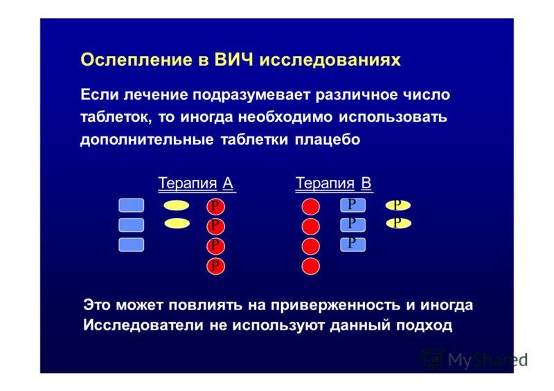 Ослепление в ВИЧ исследованиях Если лечение подразумевает различное число таблеток, то иногда необходимо использовать дополнительные таблетки плацебо Терапия AТерапия B PPPPPP PPPP PPPPPP P Это может повлиять на приверженность и иногда Исследователи