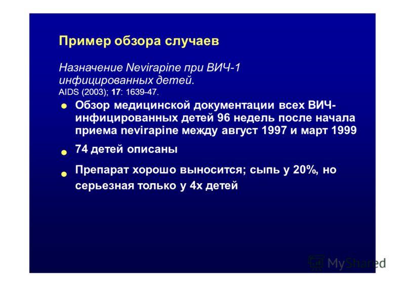 Пример обзора случаев Назначение Nevirapine при ВИЧ-1 инфицированных детей. AIDS (2003); 17: 1639-47. Обзор медицинской документации всех ВИЧ- инфицированных детей 96 недель после начала приема nevirapine между август 1997 и март 1999 74 детей описан