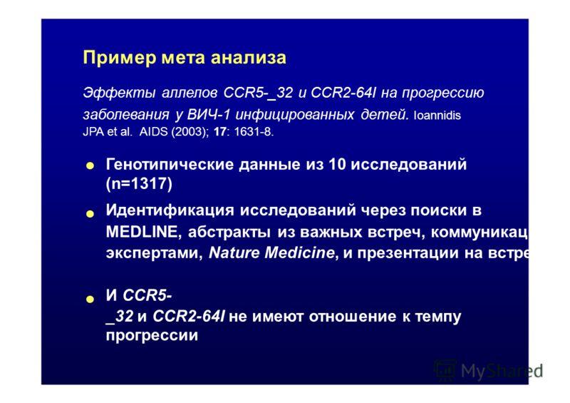 Пример мета анализа Эффекты аллелов CCR5-_32 и CCR2-64I на прогрессию заболевания у ВИЧ-1 инфицированных детей. Ioannidis JPA et al. AIDS (2003); 17: 1631-8. Генотипические данные из 10 исследований (n=1317) Идентификация исследований через поиски в