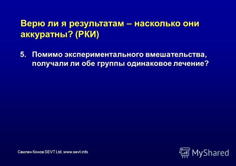 Свилен Конов SEVT Ltd. www.sevt.info Верю ли я результатам – насколько они аккуратны? (РКИ) 5.Помимо экспериментального вмешательства, получали ли обе группы одинаковое лечение?