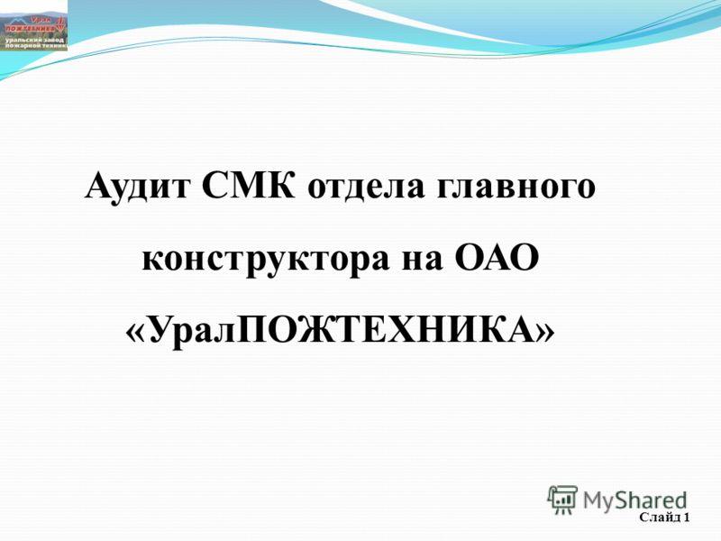 Аудит СМК отдела главного конструктора на ОАО «УралПОЖТЕХНИКА» Слайд 1