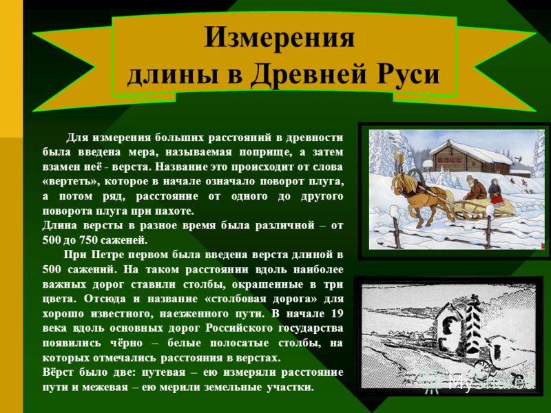 Измерения длины в Древней Руси Для измерения больших расстояний в древности была введена мера, называемая поприще, а затем взамен неё - верста. Название это происходит от слова «вертеть», которое в начале означало поворот плуга, а потом ряд, расстоян